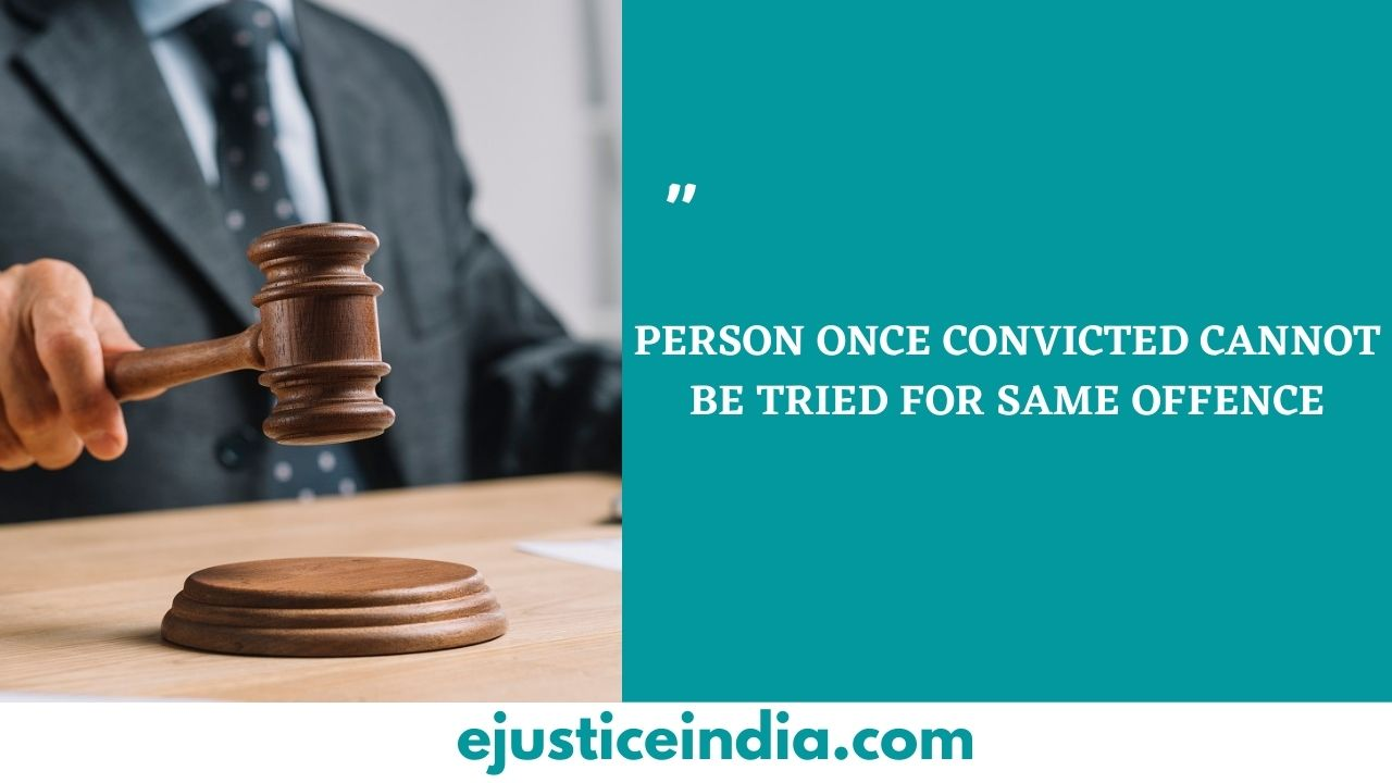 PERSON ONCE CONVICTED CANNOT BE TRIED FOR SAME OFFENCE